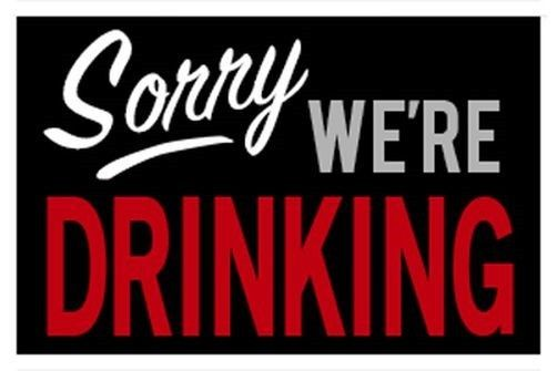 Sorry, Were Drinking